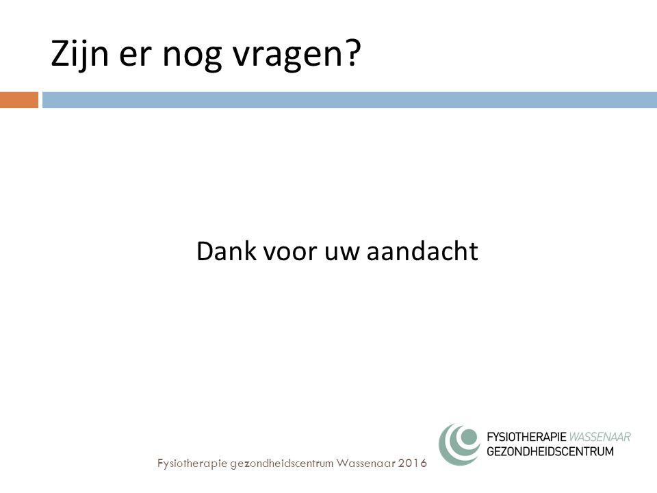Zijn er nog vragen? Dank voor uw aandacht Fysiotherapie gezondheidscentrum Wassenaar 2016