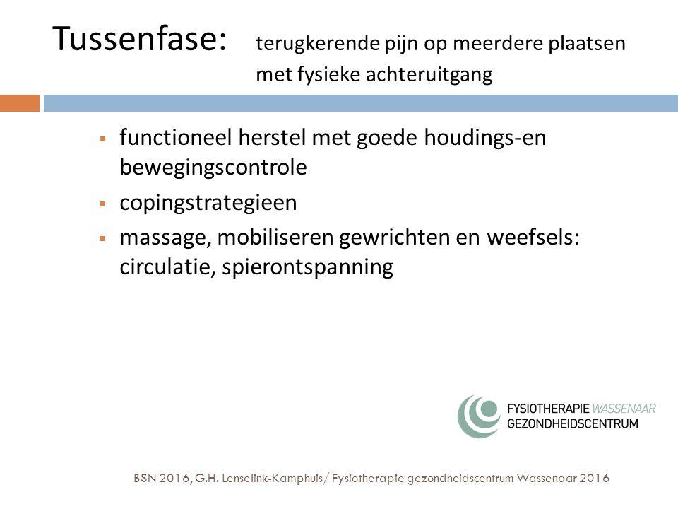 Tussenfase: terugkerende pijn op meerdere plaatsen met fysieke achteruitgang  functioneel herstel met goede houdings-en bewegingscontrole  copingstrategieen  massage, mobiliseren gewrichten en weefsels: circulatie, spierontspanning BSN 2016, G.H.