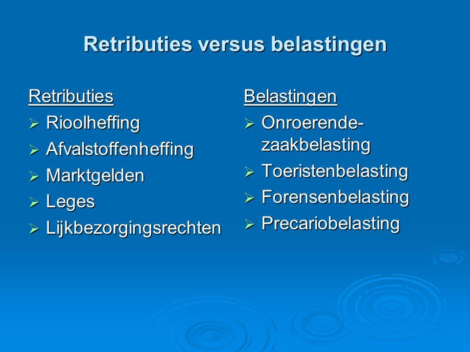 Retributies versus belastingen Retributies  Rioolheffing  Afvalstoffenheffing  Marktgelden  Leges  Lijkbezorgingsrechten Belastingen  Onroerende- zaakbelasting  Toeristenbelasting  Forensenbelasting  Precariobelasting