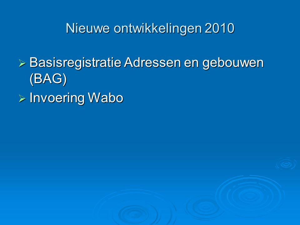 Nieuwe ontwikkelingen 2010  Basisregistratie Adressen en gebouwen (BAG)  Invoering Wabo
