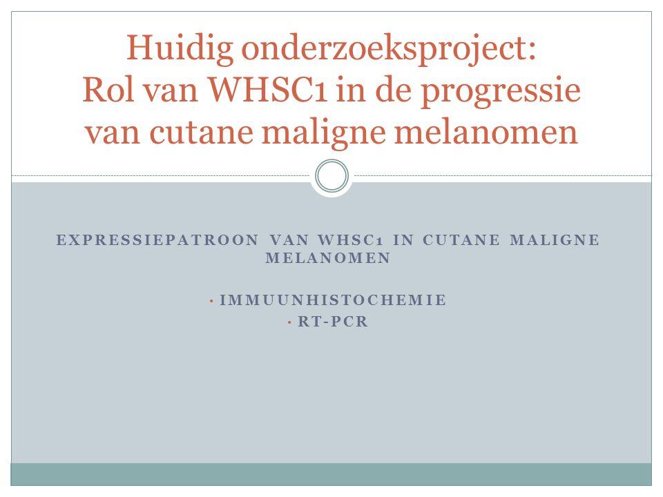 Huidig onderzoeksproject: Rol van WHSC1 in de progressie van cutane maligne melanomen EXPRESSIEPATROON VAN WHSC1 IN CUTANE MALIGNE MELANOMEN IMMUUNHISTOCHEMIE RT-PCR