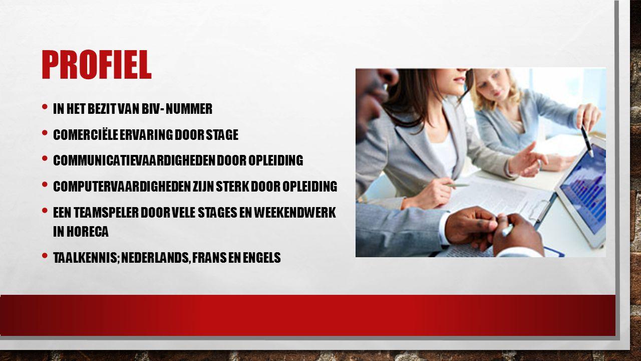 PROFIEL IN HET BEZIT VAN BIV- NUMMER COMERCIËLE ERVARING DOOR STAGE COMMUNICATIEVAARDIGHEDEN DOOR OPLEIDING COMPUTERVAARDIGHEDEN ZIJN STERK DOOR OPLEIDING EEN TEAMSPELER DOOR VELE STAGES EN WEEKENDWERK IN HORECA TAALKENNIS; NEDERLANDS, FRANS EN ENGELS