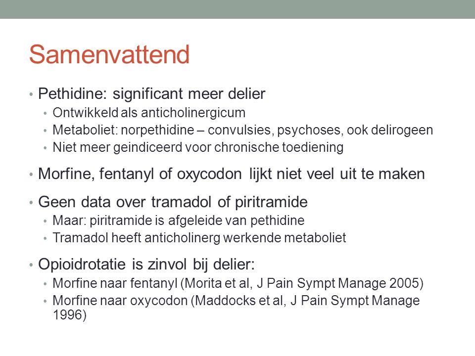 Samenvattend Pethidine: significant meer delier Ontwikkeld als anticholinergicum Metaboliet: norpethidine – convulsies, psychoses, ook delirogeen Niet meer geindiceerd voor chronische toediening Morfine, fentanyl of oxycodon lijkt niet veel uit te maken Geen data over tramadol of piritramide Maar: piritramide is afgeleide van pethidine Tramadol heeft anticholinerg werkende metaboliet Opioidrotatie is zinvol bij delier: Morfine naar fentanyl (Morita et al, J Pain Sympt Manage 2005) Morfine naar oxycodon (Maddocks et al, J Pain Sympt Manage 1996)