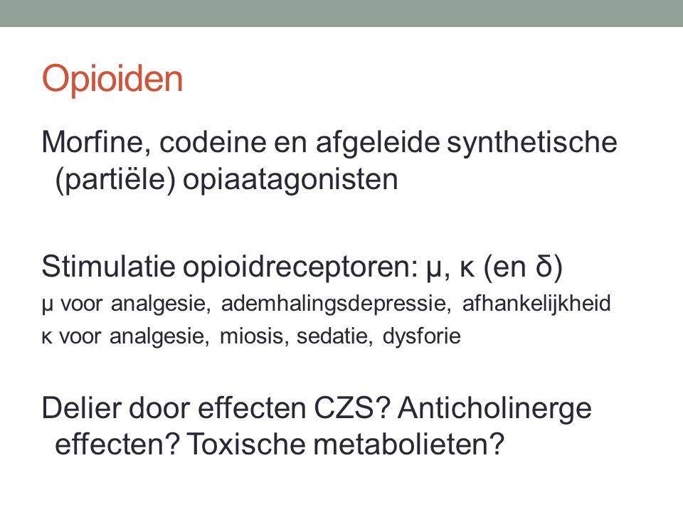 Opioiden Morfine, codeine en afgeleide synthetische (partiële) opiaatagonisten Stimulatie opioidreceptoren: µ, κ (en δ) µ voor analgesie, ademhalingsdepressie, afhankelijkheid κ voor analgesie, miosis, sedatie, dysforie Delier door effecten CZS.