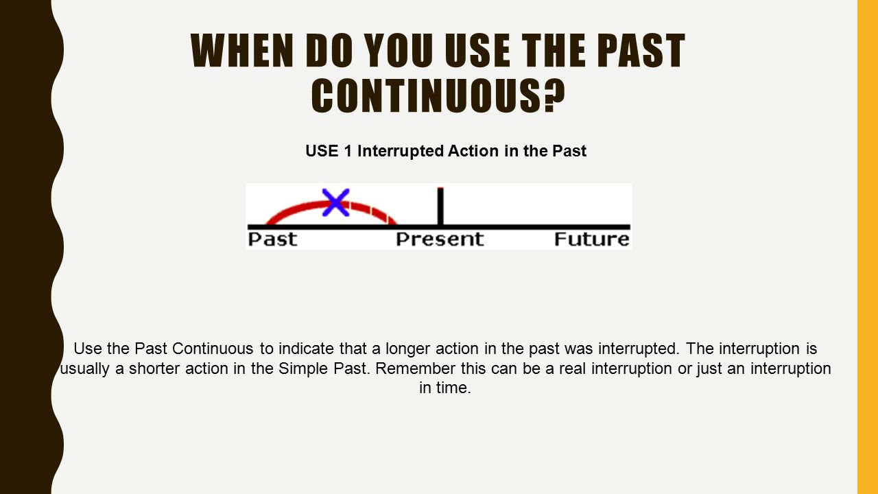 MANIER 2 USE 2 Specific Time as an Interruption In USE 1, described above, the Past Continuous is interrupted by a shorter action in the Simple Past.