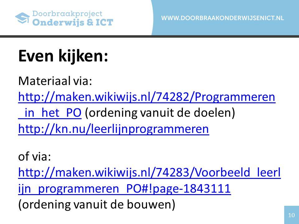 10 Materiaal via: http://maken.wikiwijs.nl/74282/Programmeren _in_het_PO (ordening vanuit de doelen) http://kn.nu/leerlijnprogrammeren http://maken.wikiwijs.nl/74282/Programmeren _in_het_PO http://kn.nu/leerlijnprogrammeren of via: http://maken.wikiwijs.nl/74283/Voorbeeld_leerl ijn_programmeren_PO#!page-1843111 http://maken.wikiwijs.nl/74283/Voorbeeld_leerl ijn_programmeren_PO#!page-1843111 (ordening vanuit de bouwen) Even kijken: