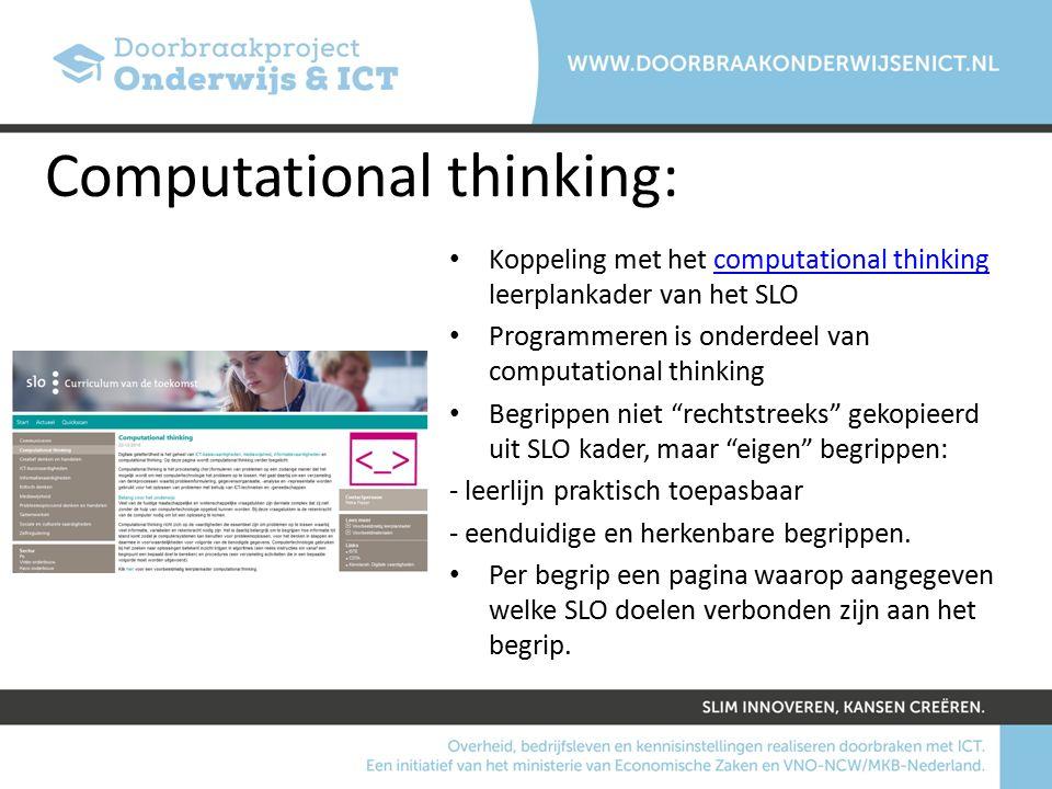 Computational thinking: Koppeling met het computational thinking leerplankader van het SLOcomputational thinking Programmeren is onderdeel van computational thinking Begrippen niet rechtstreeks gekopieerd uit SLO kader, maar eigen begrippen: - leerlijn praktisch toepasbaar - eenduidige en herkenbare begrippen.