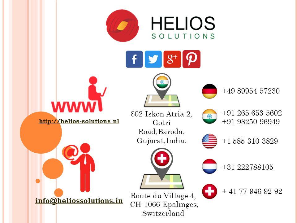http://helios-solutions.nl info@heliossolutions.in +91 265 653 5602 +91 98250 96949 +49 89954 57230 +31 222788105 +1 585 310 3829 + 41 77 946 92 92 802 Iskon Atria 2, Gotri Road,Baroda.