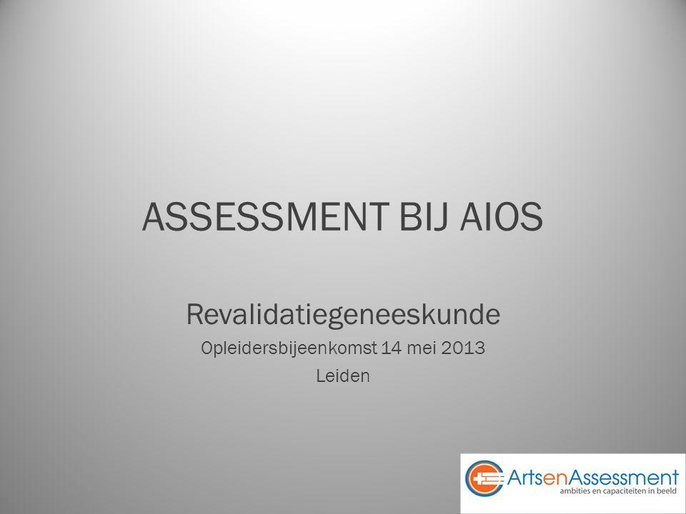 ASSESSMENT BIJ AIOS Revalidatiegeneeskunde Opleidersbijeenkomst 14 mei 2013 Leiden
