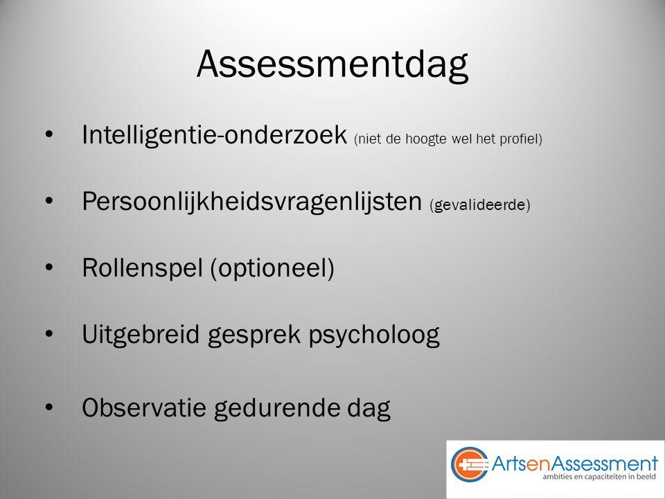 Assessmentdag Intelligentie-onderzoek (niet de hoogte wel het profiel) Persoonlijkheidsvragenlijsten (gevalideerde) Rollenspel (optioneel) Uitgebreid gesprek psycholoog Observatie gedurende dag