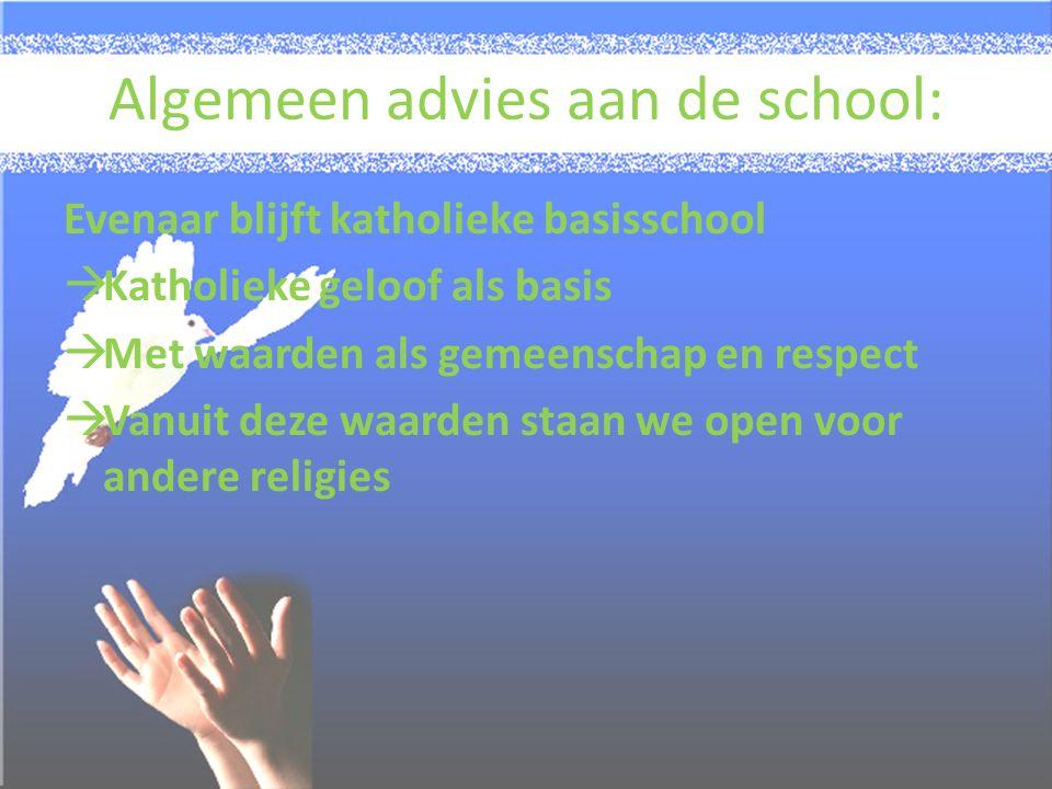 Algemeen advies aan de school: Evenaar blijft katholieke basisschool  Katholieke geloof als basis  Met waarden als gemeenschap en respect  Vanuit deze waarden staan we open voor andere religies