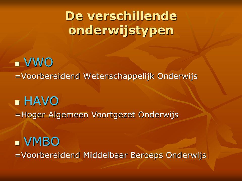 De verschillende onderwijstypen VWO VWO =Voorbereidend Wetenschappelijk Onderwijs HAVO HAVO =Hoger Algemeen Voortgezet Onderwijs VMBO VMBO =Voorbereidend Middelbaar Beroeps Onderwijs