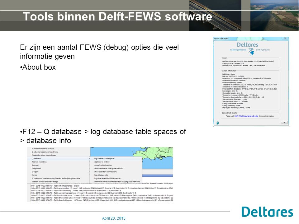 Tools binnen Delft-FEWS software Er zijn een aantal FEWS (debug) opties die veel informatie geven About box F12 – Q database > log database table spaces of > database info April 20, 2015