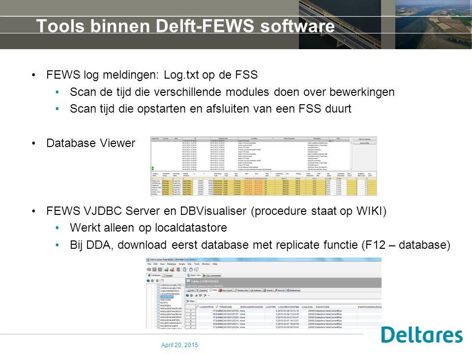 Tools binnen Delft-FEWS software FEWS log meldingen: Log.txt op de FSS Scan de tijd die verschillende modules doen over bewerkingen Scan tijd die opstarten en afsluiten van een FSS duurt Database Viewer FEWS VJDBC Server en DBVisualiser (procedure staat op WIKI) Werkt alleen op localdatastore Bij DDA, download eerst database met replicate functie (F12 – database) April 20, 2015