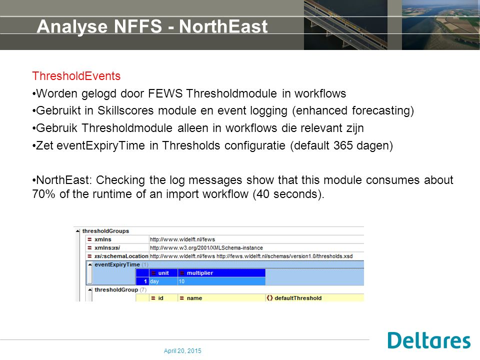 Analyse NFFS - NorthEast ThresholdEvents Worden gelogd door FEWS Thresholdmodule in workflows Gebruikt in Skillscores module en event logging (enhanced forecasting) Gebruik Thresholdmodule alleen in workflows die relevant zijn Zet eventExpiryTime in Thresholds configuratie (default 365 dagen) NorthEast: Checking the log messages show that this module consumes about 70% of the runtime of an import workflow (40 seconds).
