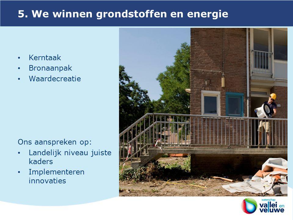5. We winnen grondstoffen en energie Kerntaak Bronaanpak Waardecreatie Ons aanspreken op: Landelijk niveau juiste kaders Implementeren innovaties