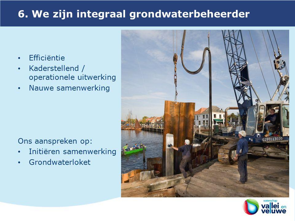 6. We zijn integraal grondwaterbeheerder Efficiëntie Kaderstellend / operationele uitwerking Nauwe samenwerking Ons aanspreken op: Initiëren samenwerk