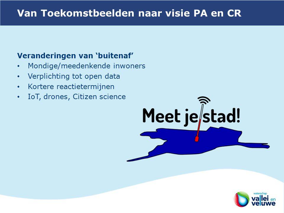 Van Toekomstbeelden naar visie PA en CR Veranderingen van 'buitenaf' Mondige/meedenkende inwoners Verplichting tot open data Kortere reactietermijnen IoT, drones, Citizen science
