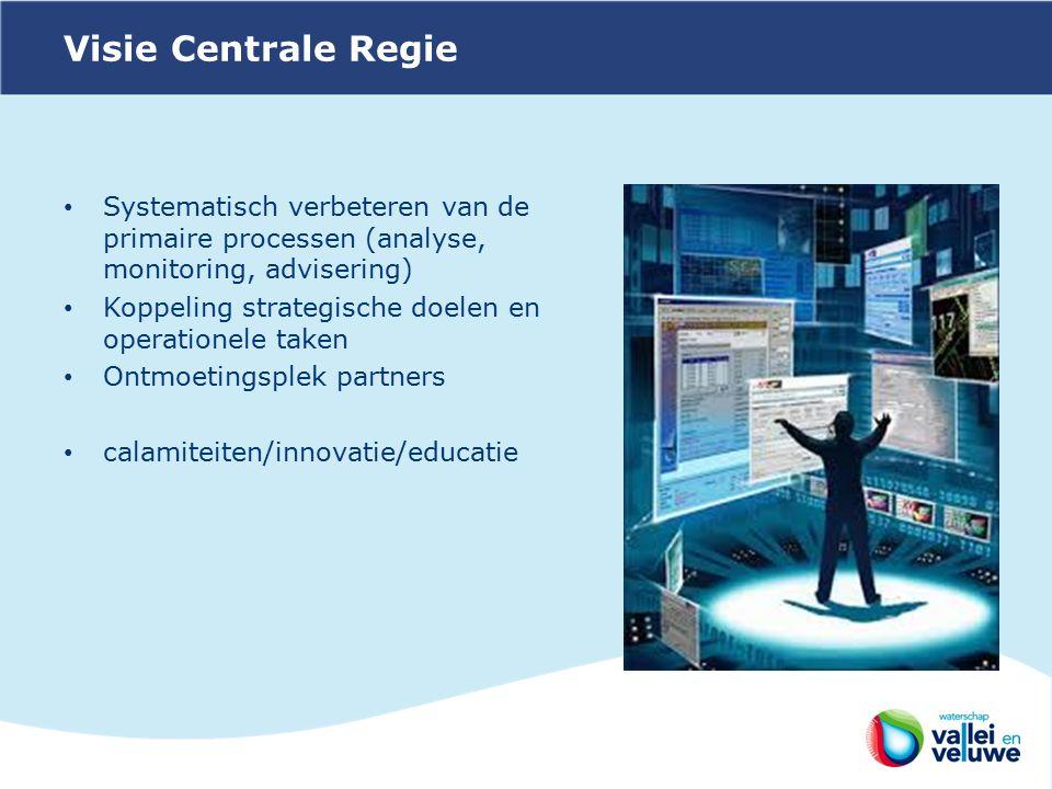 Visie Centrale Regie Systematisch verbeteren van de primaire processen (analyse, monitoring, advisering) Koppeling strategische doelen en operationele taken Ontmoetingsplek partners calamiteiten/innovatie/educatie