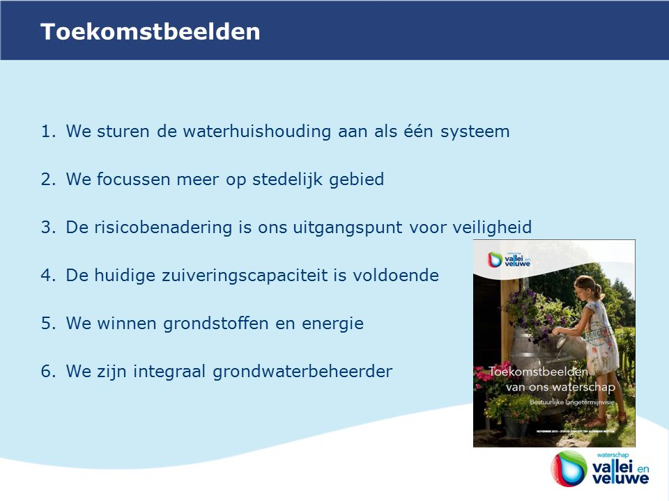 Toekomstbeelden 1.We sturen de waterhuishouding aan als één systeem 2.We focussen meer op stedelijk gebied 3.De risicobenadering is ons uitgangspunt voor veiligheid 4.De huidige zuiveringscapaciteit is voldoende 5.We winnen grondstoffen en energie 6.We zijn integraal grondwaterbeheerder
