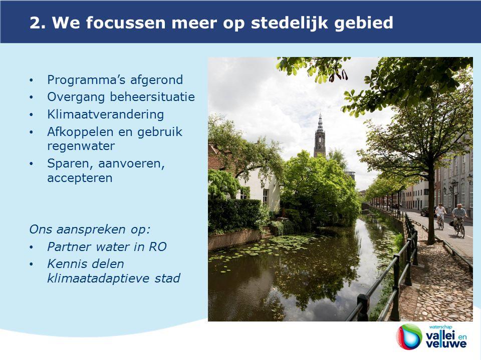 2. We focussen meer op stedelijk gebied Programma's afgerond Overgang beheersituatie Klimaatverandering Afkoppelen en gebruik regenwater Sparen, aanvo