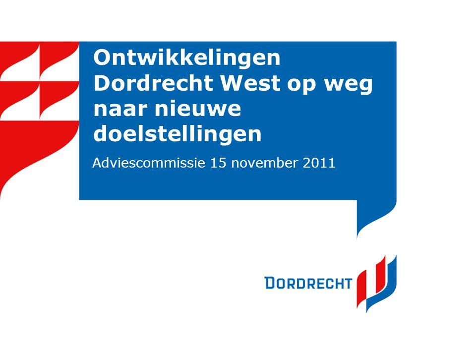 Ontwikkelingen Dordrecht West op weg naar nieuwe doelstellingen Adviescommissie 15 november 2011