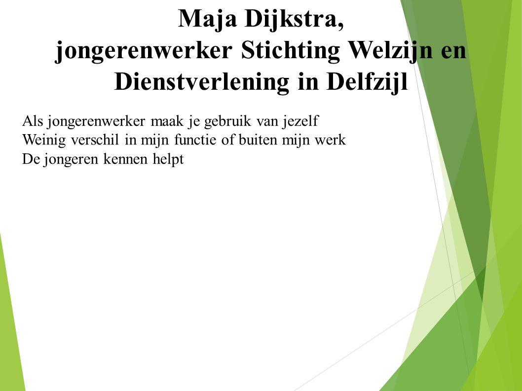 Maja Dijkstra, jongerenwerker Stichting Welzijn en Dienstverlening in Delfzijl Als jongerenwerker maak je gebruik van jezelf Weinig verschil in mijn functie of buiten mijn werk De jongeren kennen helpt