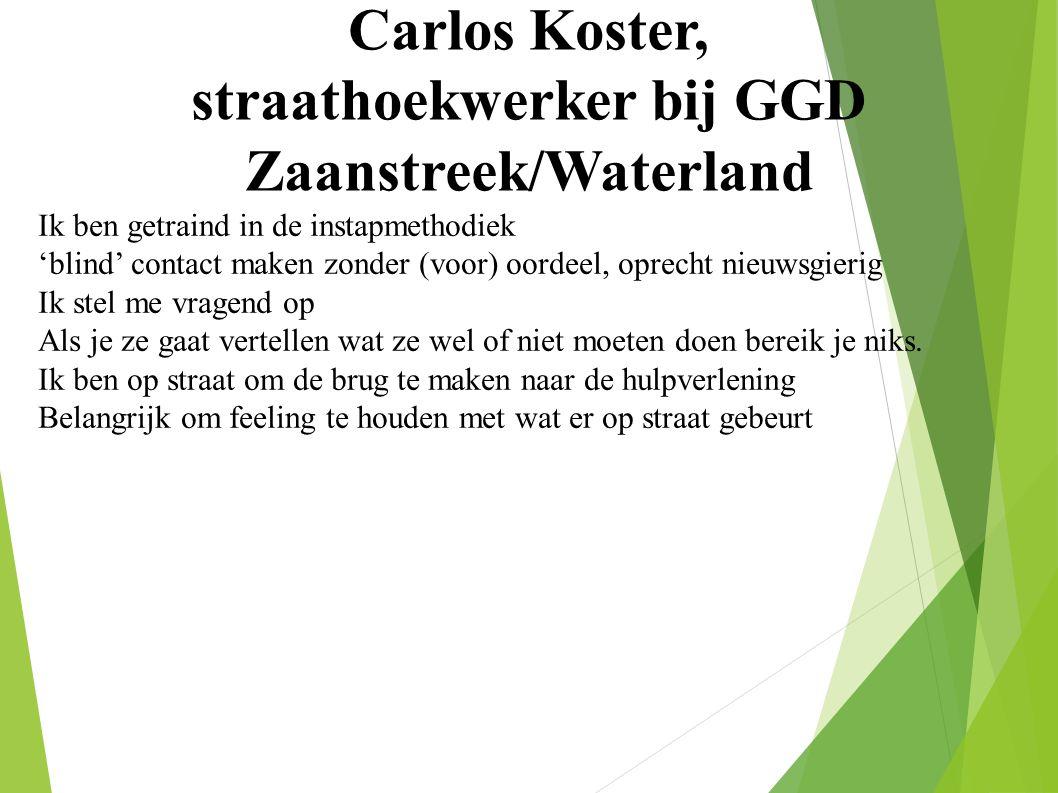 Carlos Koster, straathoekwerker bij GGD Zaanstreek/Waterland Ik ben getraind in de instapmethodiek 'blind' contact maken zonder (voor) oordeel, oprecht nieuwsgierig Ik stel me vragend op Als je ze gaat vertellen wat ze wel of niet moeten doen bereik je niks.