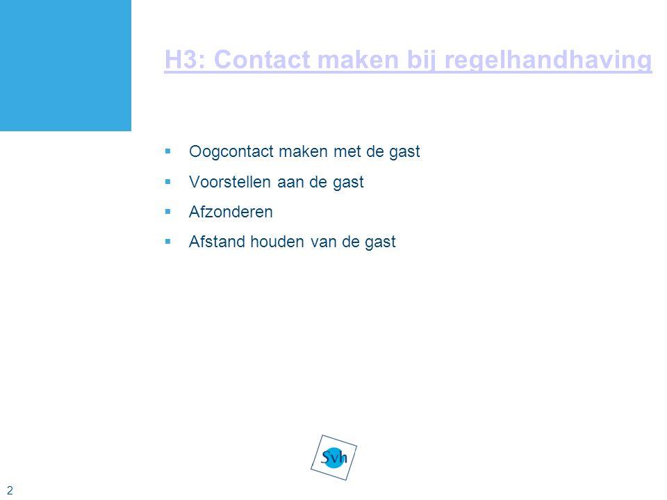 2 H3: Contact maken bij regelhandhaving  Oogcontact maken met de gast  Voorstellen aan de gast  Afzonderen  Afstand houden van de gast