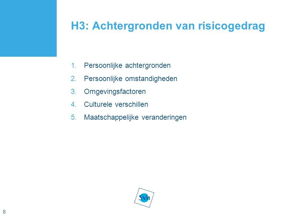 8 H3: Achtergronden van risicogedrag 1.Persoonlijke achtergronden 2.Persoonlijke omstandigheden 3.Omgevingsfactoren 4.Culturele verschillen 5.Maatschappelijke veranderingen
