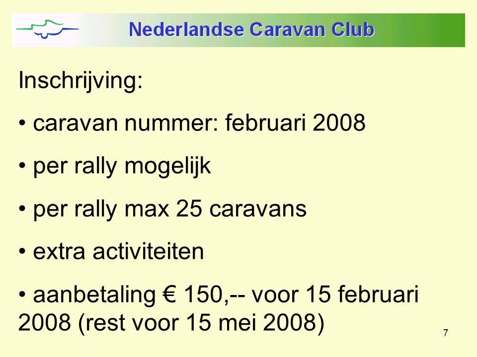 7 Inschrijving: caravan nummer: februari 2008 per rally mogelijk per rally max 25 caravans extra activiteiten aanbetaling € 150,-- voor 15 februari 2008 (rest voor 15 mei 2008)