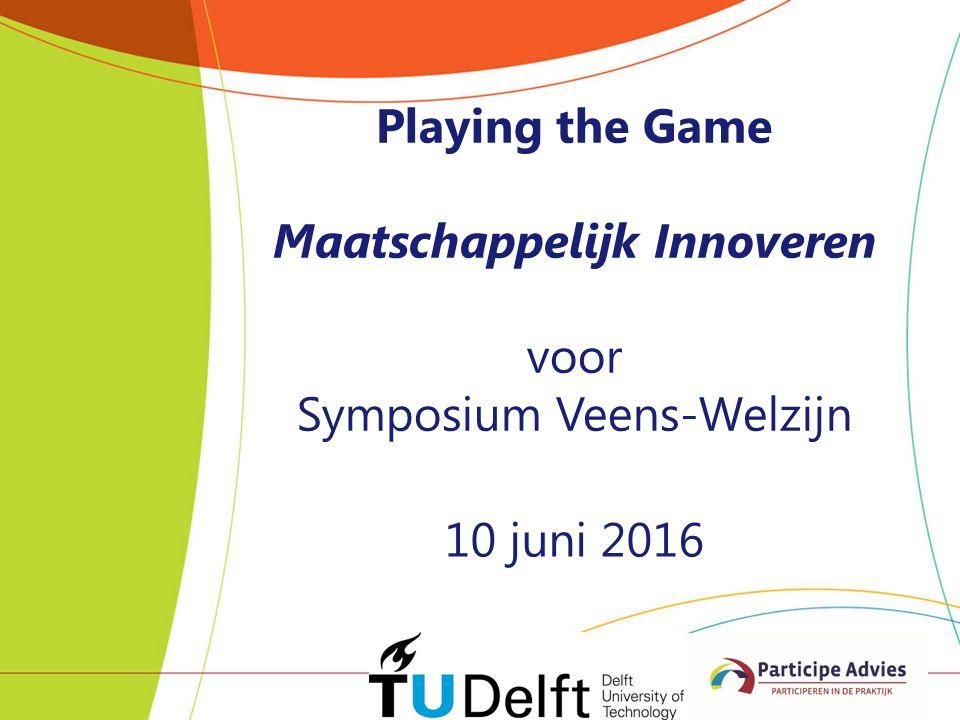 Playing the Game Maatschappelijk Innoveren voor Symposium Veens-Welzijn 10 juni 2016