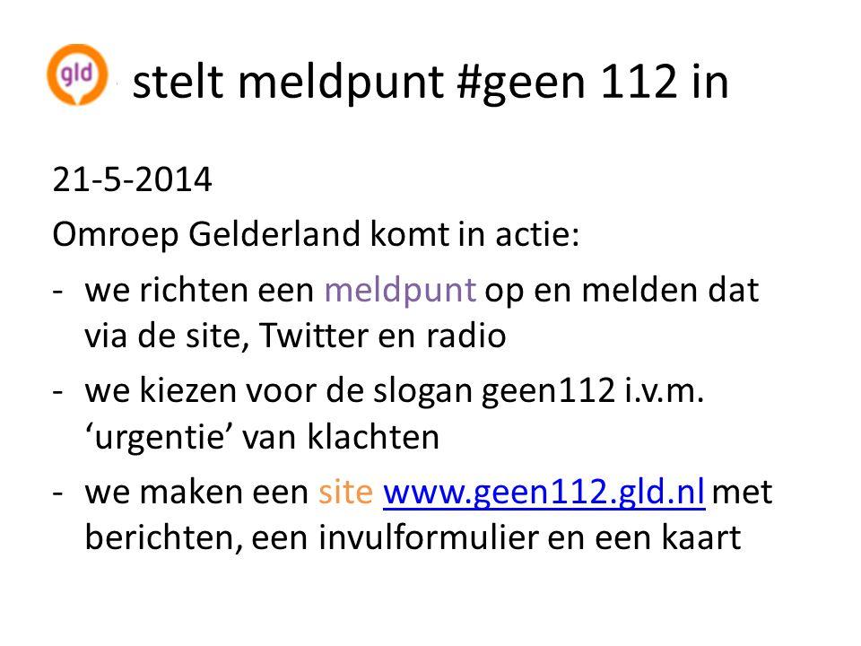 Ste stelt meldpunt #geen 112 in 21-5-2014 Omroep Gelderland komt in actie: -we richten een meldpunt op en melden dat via de site, Twitter en radio -we kiezen voor de slogan geen112 i.v.m.