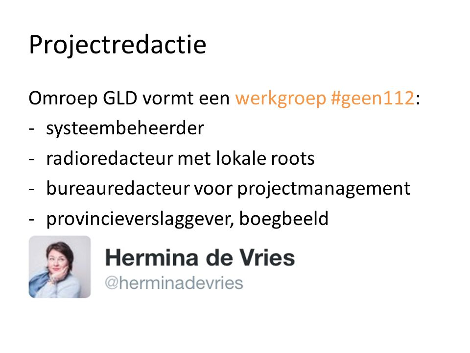 Projectredactie Omroep GLD vormt een werkgroep #geen112: -systeembeheerder -radioredacteur met lokale roots -bureauredacteur voor projectmanagement -provincieverslaggever, boegbeeld