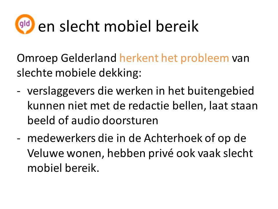 enen slecht mobiel bereik Omroep Gelderland herkent het probleem van slechte mobiele dekking: -verslaggevers die werken in het buitengebied kunnen niet met de redactie bellen, laat staan beeld of audio doorsturen -medewerkers die in de Achterhoek of op de Veluwe wonen, hebben privé ook vaak slecht mobiel bereik.