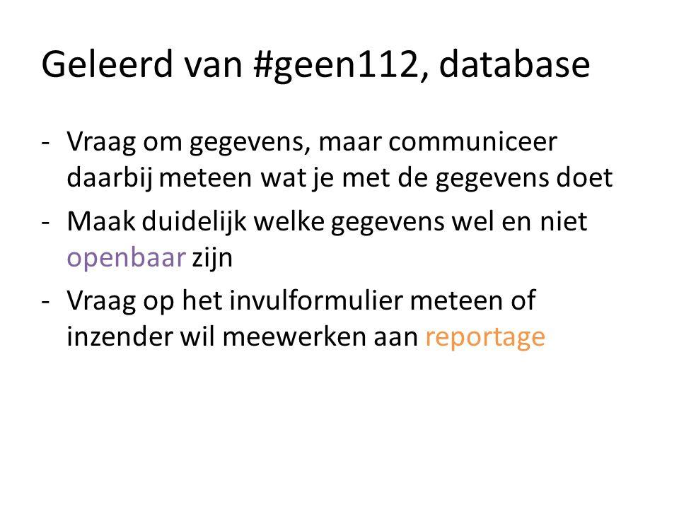 Geleerd van #geen112, database -Vraag om gegevens, maar communiceer daarbij meteen wat je met de gegevens doet -Maak duidelijk welke gegevens wel en niet openbaar zijn -Vraag op het invulformulier meteen of inzender wil meewerken aan reportage