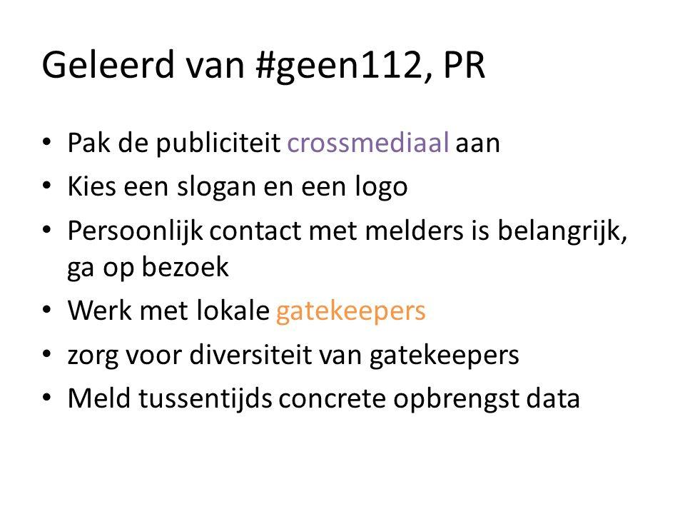 Geleerd van #geen112, PR Pak de publiciteit crossmediaal aan Kies een slogan en een logo Persoonlijk contact met melders is belangrijk, ga op bezoek Werk met lokale gatekeepers zorg voor diversiteit van gatekeepers Meld tussentijds concrete opbrengst data