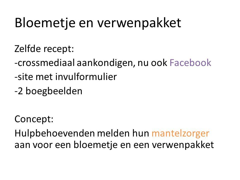 Bloemetje en verwenpakket Zelfde recept: -crossmediaal aankondigen, nu ook Facebook -site met invulformulier -2 boegbeelden Concept: Hulpbehoevenden melden hun mantelzorger aan voor een bloemetje en een verwenpakket