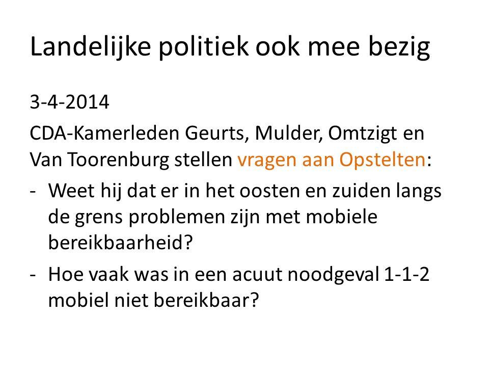 Landelijke politiek ook mee bezig 3-4-2014 CDA-Kamerleden Geurts, Mulder, Omtzigt en Van Toorenburg stellen vragen aan Opstelten: -Weet hij dat er in het oosten en zuiden langs de grens problemen zijn met mobiele bereikbaarheid.