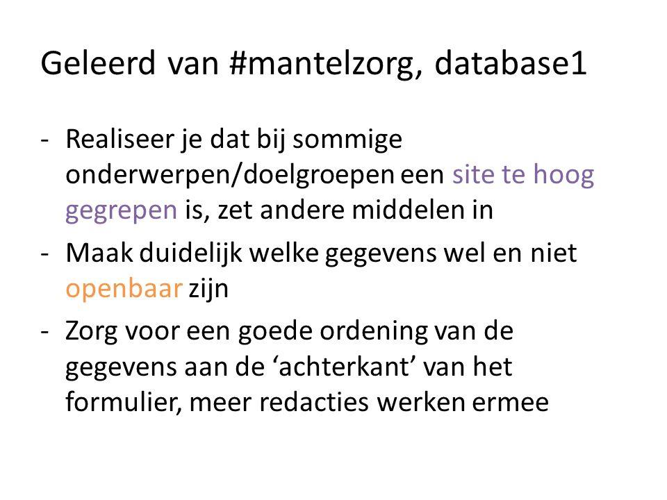 Geleerd van #mantelzorg, database1 -Realiseer je dat bij sommige onderwerpen/doelgroepen een site te hoog gegrepen is, zet andere middelen in -Maak duidelijk welke gegevens wel en niet openbaar zijn -Zorg voor een goede ordening van de gegevens aan de 'achterkant' van het formulier, meer redacties werken ermee