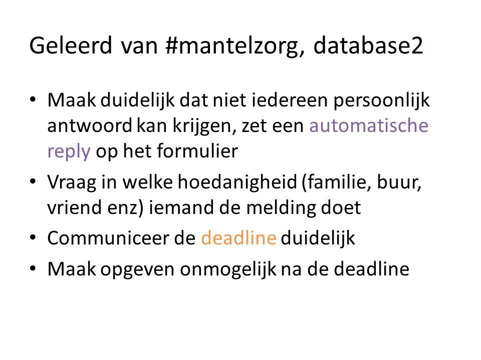 Geleerd van #mantelzorg, database2 Maak duidelijk dat niet iedereen persoonlijk antwoord kan krijgen, zet een automatische reply op het formulier Vraag in welke hoedanigheid (familie, buur, vriend enz) iemand de melding doet Communiceer de deadline duidelijk Maak opgeven onmogelijk na de deadline