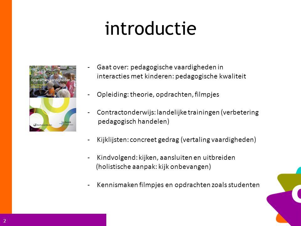 2 introductie -Gaat over: pedagogische vaardigheden in interacties met kinderen: pedagogische kwaliteit -Opleiding: theorie, opdrachten, filmpjes -Contractonderwijs: landelijke trainingen (verbetering pedagogisch handelen) -Kijklijsten: concreet gedrag (vertaling vaardigheden) -Kindvolgend: kijken, aansluiten en uitbreiden (holistische aanpak: kijk onbevangen) -Kennismaken filmpjes en opdrachten zoals studenten