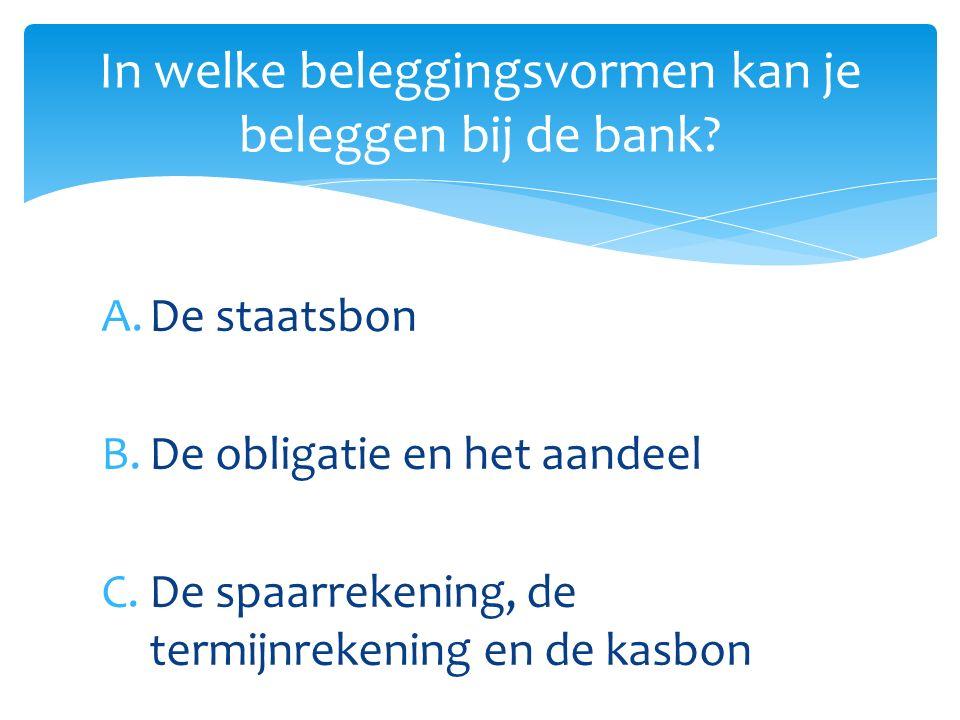 A.De staatsbon B.De obligatie en het aandeel C.De spaarrekening, de termijnrekening en de kasbon In welke beleggingsvormen kan je beleggen bij de bank?