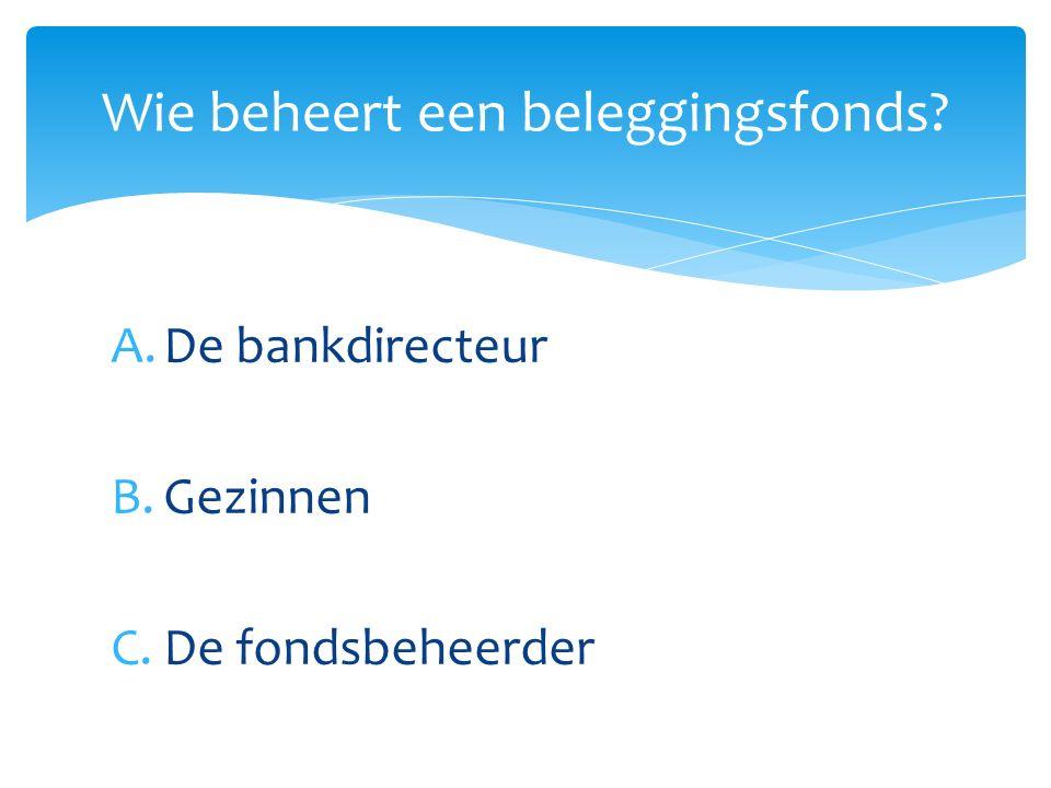 A.De bankdirecteur B.Gezinnen C.De fondsbeheerder Wie beheert een beleggingsfonds?
