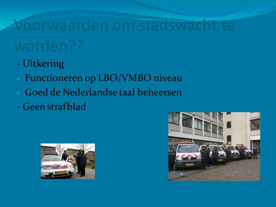 Voorwaarden om stadswacht te worden?? - Uitkering - Functioneren op LBO/VMBO niveau - Goed de Nederlandse taal beheersen - Geen strafblad