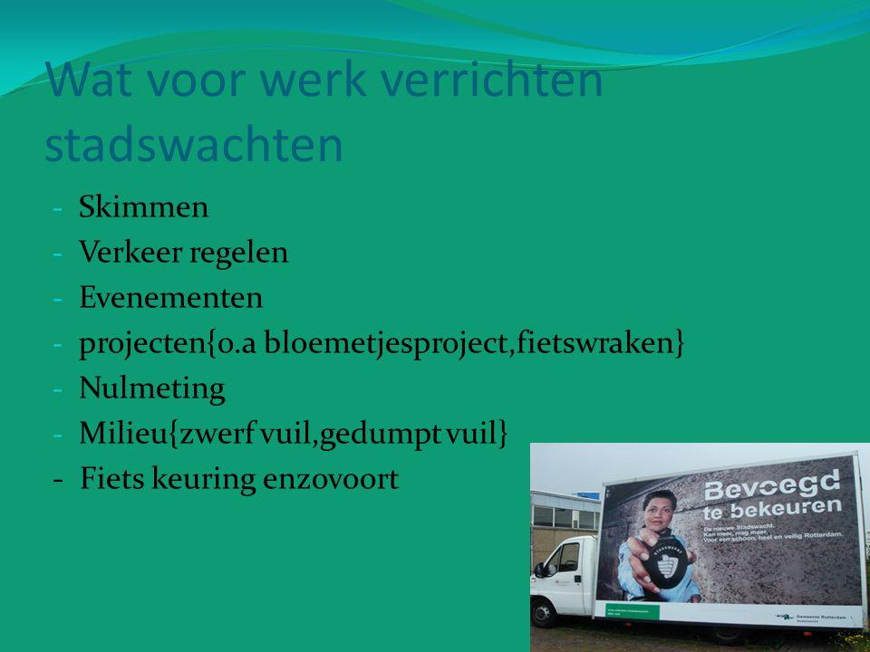 Wat voor werk verrichten stadswachten - Skimmen - Verkeer regelen - Evenementen - projecten{o.a bloemetjesproject,fietswraken} - Nulmeting - Milieu{zwerf vuil,gedumpt vuil} - Fiets keuring enzovoort
