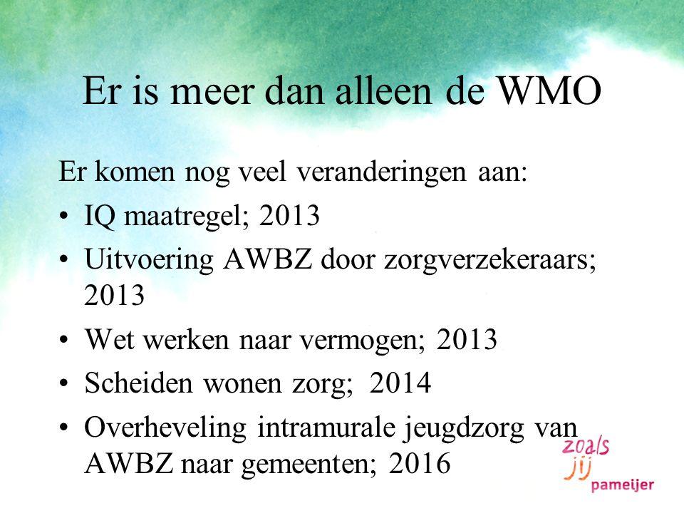 Er is meer dan alleen de WMO Er komen nog veel veranderingen aan: IQ maatregel; 2013 Uitvoering AWBZ door zorgverzekeraars; 2013 Wet werken naar vermogen; 2013 Scheiden wonen zorg; 2014 Overheveling intramurale jeugdzorg van AWBZ naar gemeenten; 2016