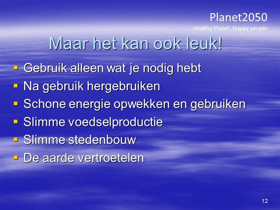 Maar het kan ook leuk!  Gebruik alleen wat je nodig hebt  Na gebruik hergebruiken  Schone energie opwekken en gebruiken  Slimme voedselproductie 