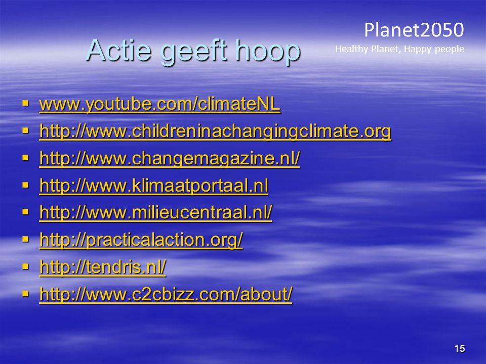 Actie geeft hoop  www.youtube.com/climateNL www.youtube.com/climateNL  http://www.childreninachangingclimate.org http://www.childreninachangingclimate.org  http://www.changemagazine.nl/ http://www.changemagazine.nl/  http://www.klimaatportaal.nl http://www.klimaatportaal.nl  http://www.milieucentraal.nl/ http://www.milieucentraal.nl/  http://practicalaction.org/ http://practicalaction.org/  http://tendris.nl/ http://tendris.nl/  http://www.c2cbizz.com/about/ http://www.c2cbizz.com/about/ Planet2050 Healthy Planet, Happy people 15