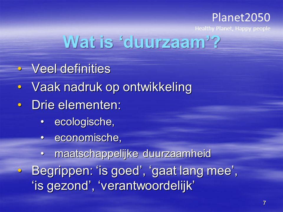 Veel definitiesVeel definities Vaak nadruk op ontwikkelingVaak nadruk op ontwikkeling Drie elementen:Drie elementen: ecologische,ecologische, economische,economische, maatschappelijke duurzaamheidmaatschappelijke duurzaamheid Begrippen: 'is goed', 'gaat lang mee', 'is gezond', 'verantwoordelijk'Begrippen: 'is goed', 'gaat lang mee', 'is gezond', 'verantwoordelijk' Planet2050 Healthy Planet, Happy people Wat is 'duurzaam'.